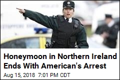Honeymoon in Northern Ireland Ends With American's Arrest