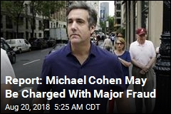 Report: Michael Cohen May Be Charged With Major Fraud