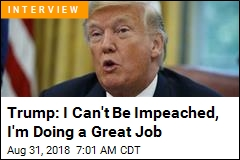 Trump: I Can't Be Impeached, I'm Doing a Great Job