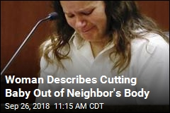 Woman Describes Cutting Baby Out of Neighbor's Body