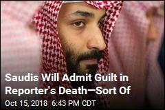 Saudis Will Admit Guilt in Reporter's Death—Sort Of