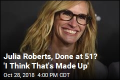 Julia Roberts, Done at 51? 'I Think That's Made Up'