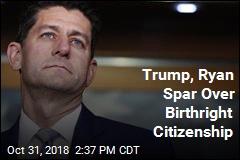 Trump, Ryan Spar Over Birthright Citizenship
