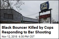 Black Bouncer Killed by Cops Responding to Bar Shooting
