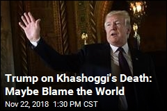 Trump on Khashoggi's Death: Maybe Blame the World
