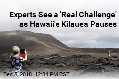 Experts See a 'Real Challenge' as Hawaii's Kilauea Pauses