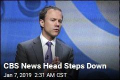 CBS News Head Steps Down