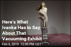 Here's What Ivanka Has to Say About That Vacuuming Exhibit