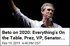 Beto on 2020: Everything's On the Table. Prez, VP, Senator...