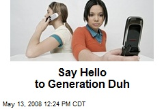 Say Hello to Generation Duh