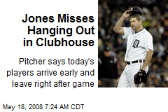 Jones Misses Hanging Out in Clubhouse
