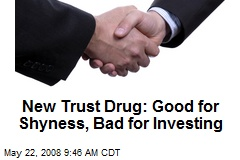 New Trust Drug: Good for Shyness, Bad for Investing