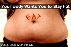 Your Body Wants You to Stay Fat