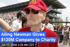 Ailing Newman Gives $120M Company to Charity