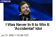 I Was Never In It to Win It: 'Accidental' Idol