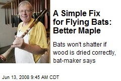 A Simple Fix for Flying Bats: Better Maple