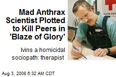 Mad Anthrax Scientist Plotted to Kill Peers in 'Blaze of Glory'