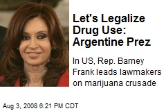 Let's Legalize Drug Use: Argentine Prez