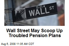 Wall Street May Scoop Up Troubled Pension Plans