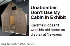 Unabomber: Don't Use My Cabin in Exhibit