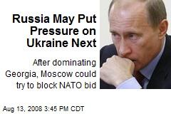 Russia May Put Pressure on Ukraine Next