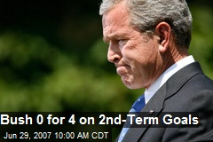 Bush 0 for 4 on 2nd-Term Goals