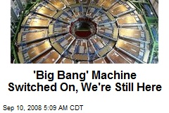 'Big Bang' Machine Switched On, We're Still Here