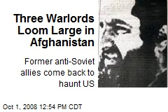 Three Warlords Loom Large in Afghanistan