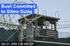 Bush Committed to Gitmo Gulag