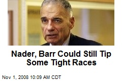 Nader, Barr Could Still Tip Some Tight Races