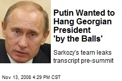 Putin Wanted to Hang Georgian President 'by the Balls'