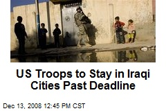 US Troops to Stay in Iraqi Cities Past Deadline