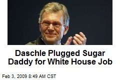 Daschle Plugged Sugar Daddy for White House Job