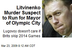 Litvinenko Murder Suspect to Run for Mayor of Olympic City
