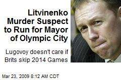 Litvinenko Murder Suspect to Run for Mayor of Olympic City