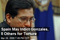 Spain May Indict Gonzales, 5 Others for Torture
