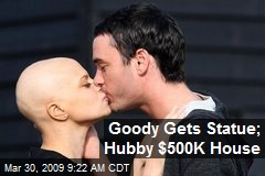 Goody Gets Statue; Hubby $500K House
