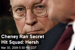 Cheney Ran Secret Hit Squad: Hersh