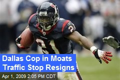 Dallas Cop in Moats Traffic Stop Resigns