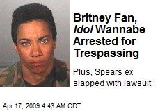 Britney Fan, Idol Wannabe Arrested for Trespassing
