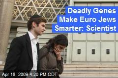 Deadly Genes Make Euro Jews Smarter: Scientist