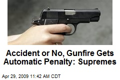 Accident or No, Gunfire Gets Automatic Penalty: Supremes