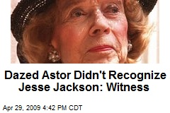 Dazed Astor Didn't Recognize Jesse Jackson: Witness