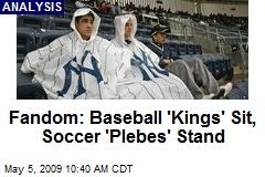 Fandom: Baseball 'Kings' Sit, Soccer 'Plebes' Stand