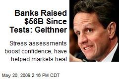 Banks Raised $56B Since Tests: Geithner