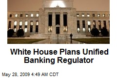 White House Plans Unified Banking Regulator