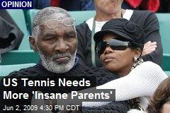 US Tennis Needs More 'Insane Parents'