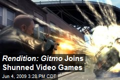Rendition: Gitmo Joins Shunned Video Games