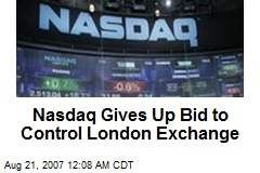 Nasdaq Gives Up Bid to Control London Exchange