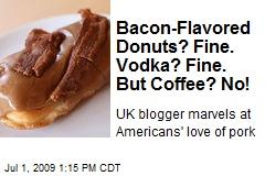 Bacon-Flavored Donuts? Fine. Vodka? Fine. But Coffee? No!